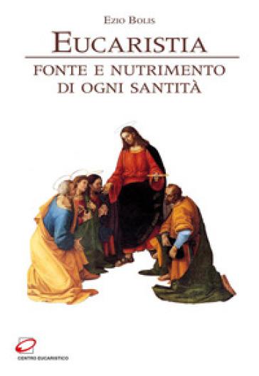 Eucaristia. Fonte e nutrimento di ogni santità - Ezio Bolis |