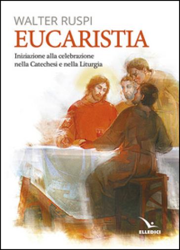 Eucaristia. Iniziazione alla celebrazione nella catechesi e nella liturgia - Walther Ruspi |