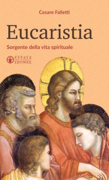 Eucaristia. Sorgente della vita spirituale - Cesare Falletti   Rochesterscifianimecon.com