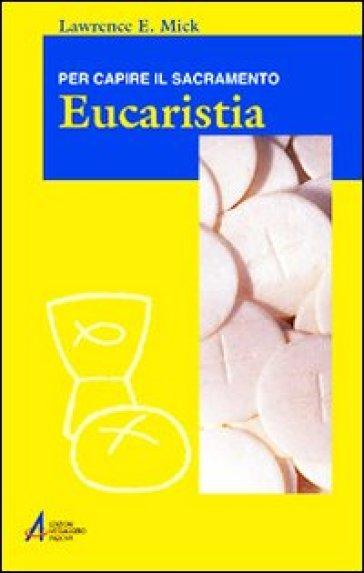 Eucaristia. Per capire il sacramento - Lawrence E. Mick |