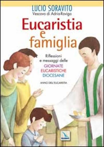 Eucaristia e famiglia. Riflessioni e messaggi delle Giornate Eucaristiche Diocesane. Anno dell'Eucarestia - Lucio Soravito |
