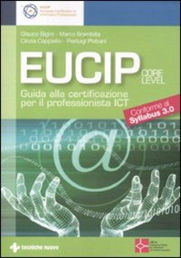 Eucip. Guida alla certificazione per il professionista ICT. Core level. Conforme al Syllabus 3.0 - Glauco Bigini |