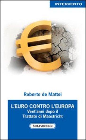L'Euro contro l'Europa. Vent'anni dopo il Trattato di Maastricht (1992-2012) - Roberto De Mattei | Thecosgala.com