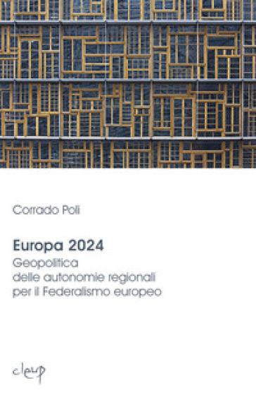 Europa 2024. Geopolitica delle autonomie regionali per il federalismo europeo - Corrado Poli pdf epub