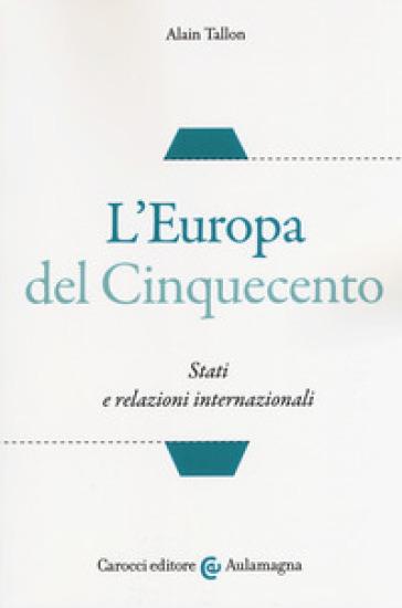 L'Europa del Cinquecento. Stati e relazioni internazionali - Alain Tallon | Rochesterscifianimecon.com