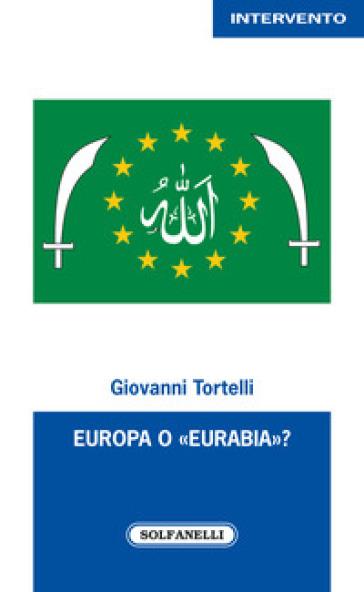 Europa o «Eurabia»? I fatti, i fenomeni e le responsabilità delle inerti democrazie europee di fronte alle tragiche e ininterrotte migrazioni di popoli - Giovanni Tortelli |