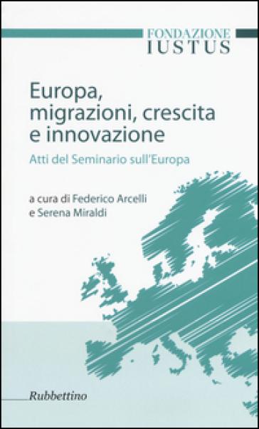 Europa. Migrazioni, crescita e innovazione. Atti del seminario sull'Europa - F. Arcelli  
