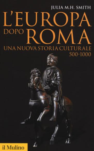 L'Europa dopo Roma. Una nuova storia culturale (500-1000) - Julia M. H. Smith   Rochesterscifianimecon.com