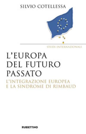 Europa del futuro passato. L'integrazione europea e la «sindrome di Rimbaud» - Silvio Cotellessa pdf epub