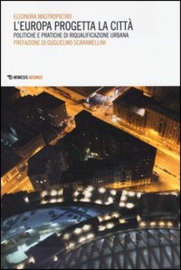 L'Europa progetta la città. Politiche e pratiche di riqualificazione urbana - Eleonora Mastropietro | Thecosgala.com