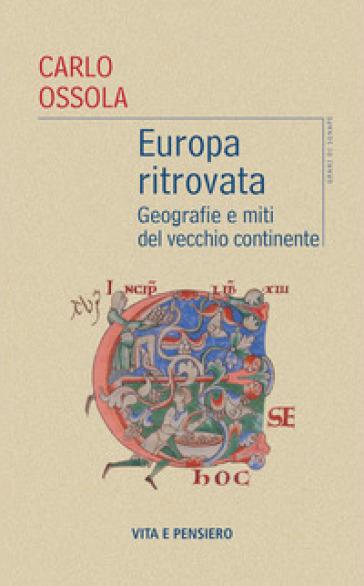 Europa ritrovata. Geografie e miti del vecchio continente - Carlo Ossola  