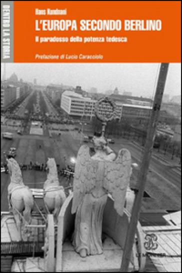 L'Europa secondo Berlino. Il paradosso della potenza tedesca - Hans Kundnani |