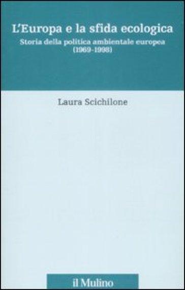 L'Europa e la sfida ecologica. Storia della politica ambientale europea (1969-1998) - Laura Scichilone | Thecosgala.com