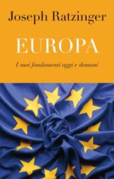 Europa. I suoi fondamenti oggi e domani - Benedetto XVI (Papa Joseph Ratzinger) |