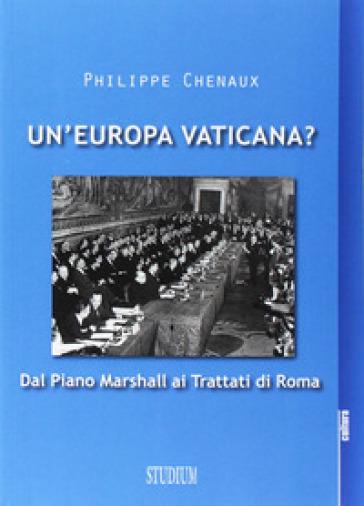 Un'Europa vaticana. Dal piano Marshall ai Trattati di Roma - Philippe Chenaux |