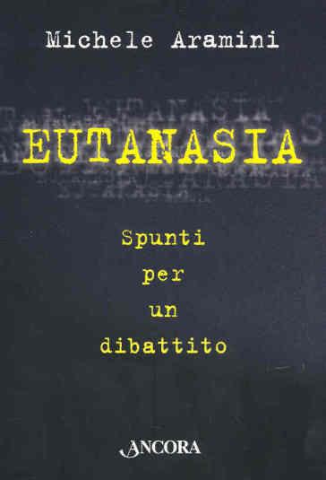 Eutanasia. Spunti per un dibattito - Michele Aramini |