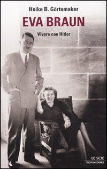 Eva Braun. Vivere con Hitler - Heike B. Gortemaker | Rochesterscifianimecon.com
