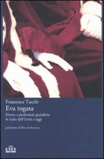 Eva togata. Donne e professioni giuridiche in Italia dall'Unità a oggi - Francesca Tacchi  