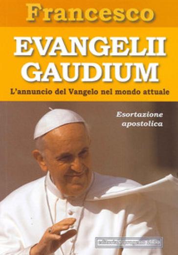Evangelii gaudium. Esortazione apostolica. L'annuncio del Vangelo nel mondo attuale - Papa Francesco (Jorge Mario Bergoglio)  