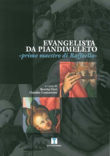 Evangelista da Pian di Meleto. «Primo maestro di Raffaello». Ediz. illustrata - C. Bonita |