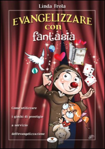 Evangelizzare con fantasia. Come utilizzare i giochi di prestigio a servizio dell'evangelizzazione - Linda Frola | Rochesterscifianimecon.com