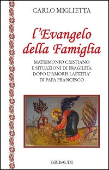 L'Evangelo della famiglia. Matrimonio cristiano e situazioni di fragilità dopo l'«Amoris Laetitia» di papa Francesco - Carlo Miglietta | Kritjur.org