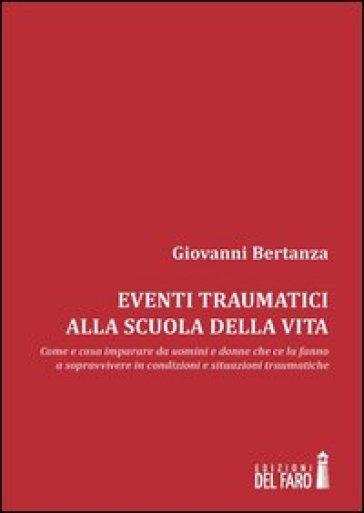 Eventi traumatici alla scuola della vita. Come e cosa imparare da uomini e donne che ce la fanno a sopravvivere in condizioni e situazioni traumatiche - Giovanni Bertanza |
