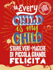 #Every chid is my child. Storie vere e magiche di piccola, grande felicità