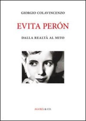 Evita Péron. Dalla realtà al mito - Giorgio Colavincenzo |