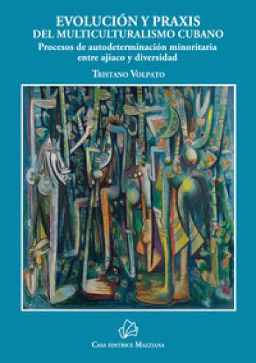 Evolucion y praxis del multiculturalismo cubano. Procesos de autodeterminacion minoritaria entre ajiaco y diversidad - Tristano Volpato  