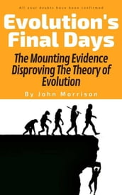 Evolution s Final Days: The Mounting Evidence Disproving the Theory of Evolution