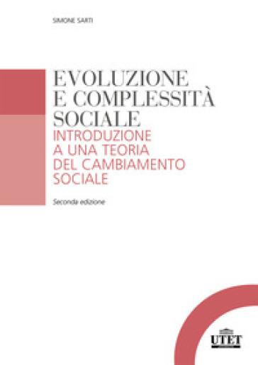 Evoluzione e complessità sociale. Introduzione a una teoria del cambiamento sociale - Simone Sarti |