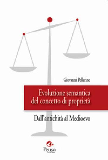 Evoluzione semantica del concetto di proprietà. Dall'antichità al Medioevo - Giovanni Pellerino  