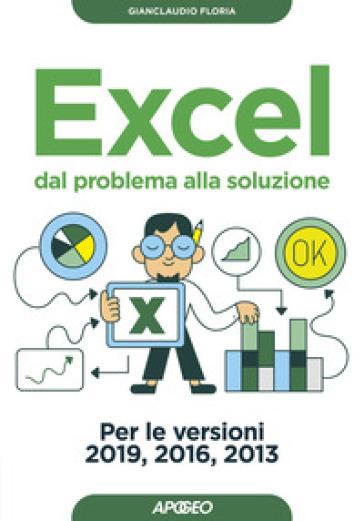 Excel. Dal problema alla soluzione. Per le versioni 2019, 2016 e 2013 - Gianclaudio Floria |