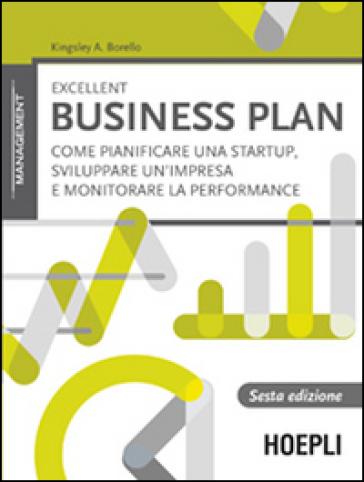 Excellent business plan. Come pianificare una startup, sviluppare un'impresa e monitorare la performance - Kingsley A. Borello | Ericsfund.org