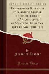 Exhibition of Sculpture by Frederick Lessore, in the Galleries of the Art Association of Montreal, from Oct. 15th to Nov. 15th, 1913 (Classic Reprint)