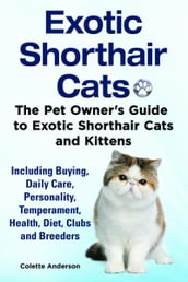 Exotic Shorthair Cats The Pet Owner s Guide to Exotic Shorthair Cats and Kittens Including Buying, Daily Care, Personality, Temperament, Health, Diet, Clubs and Breeders