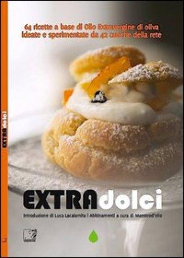 Extradolci. 64 ricette a base di olio extravergine d'oliva ideate e sperimentate da 42 cuoche della rete