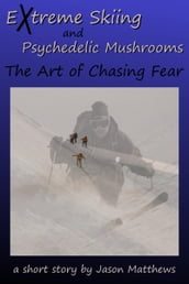 Extreme Skiing and Psychedelic Mushrooms: The Art of Chasing Fear