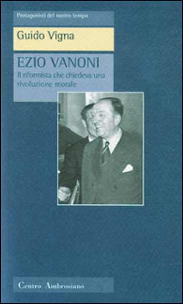 Ezio Vanoni. Il riformista che chiedeva una rivoluzione morale - Guido Vigna  