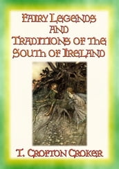 FAIRY LEGENDS AND TRADITIONS OF THE SOUTH OF IRELAND - 40 Folk and Fairy Legends - 40 Celtic Legends and Tales