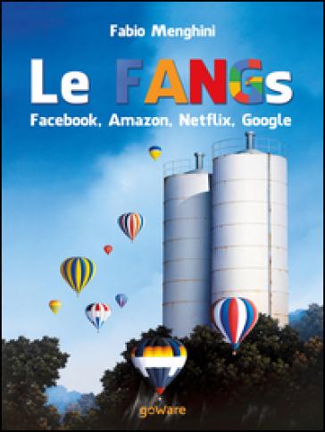 Le FANGs: Facebook, Amazon, Netflix, Google. I grandi gruppi della new economy nell'epoca della stagnazione economica - Fabio Menghini | Thecosgala.com