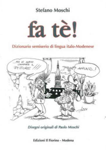 Fa tè! Dizionario semiserio di lingua italo-modenese - Stefano Moschi   Jonathanterrington.com