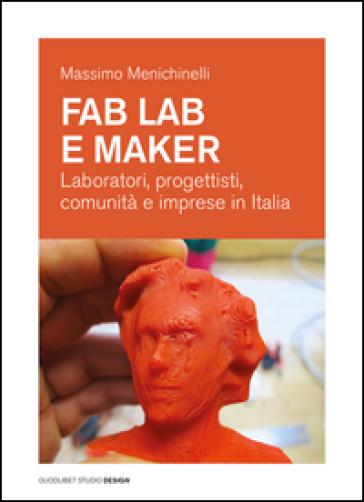 Fab Lab e maker. Laboratori, progettisti, comunità e imprese in Italia - Massimo Menichinelli |
