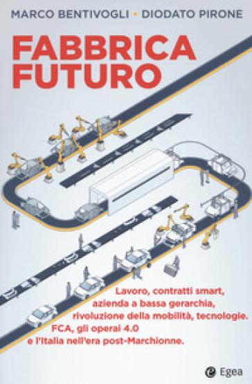 Fabbrica futuro. Lavoro, contratti smart, azienda a bassa gerarchia, rivoluzione della mobilità, tecnologie, FCA, gli operai 4.0 e l'Italia nell'era post-Marchionne - Marco Bentivogli |