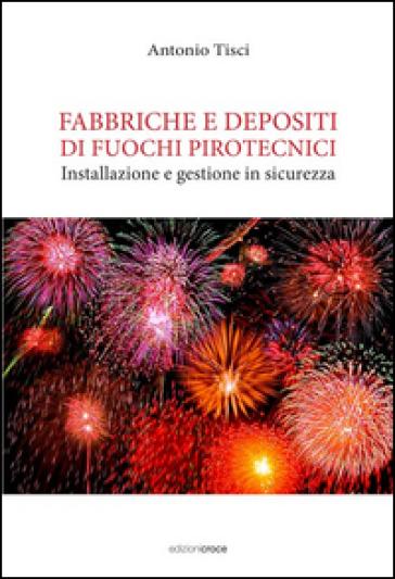Fabbriche e depositi di fuochi pirotecnici. Installazione e gestione in sicurezza - Antonio Tisci |
