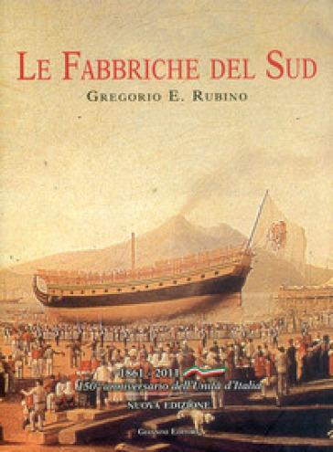 Fabbriche del sud. Architettura e archeologia del lavoro. 1861-2011 - Gregorio E. Rubino |