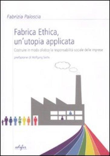 Fabrica ethica: un'utopia applicata. Costruire in modo olistico la responsabilità sociale delle imprese - Fabrizia Paloscia | Thecosgala.com