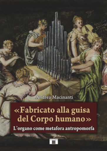«Fabricato alla guisa del corpo humano». L'organo come metafora antropomorfa - Andrea Macinanti pdf epub
