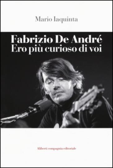 Fabrizio De André. Ero più curioso di voi - Mario Iaquinta |